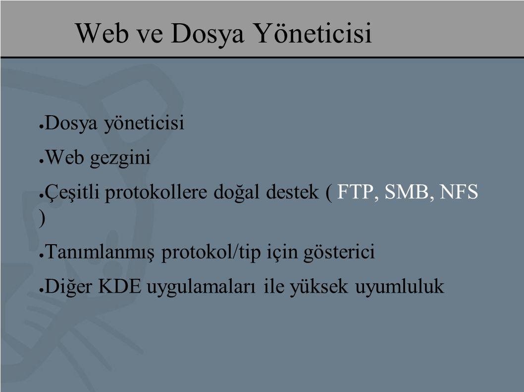 Web ve Dosya Yöneticisi ● Dosya yöneticisi ● Web gezgini ● Çeşitli protokollere doğal destek ( FTP, SMB, NFS ) ● Tanımlanmış protokol/tip için gösterici ● Diğer KDE uygulamaları ile yüksek uyumluluk