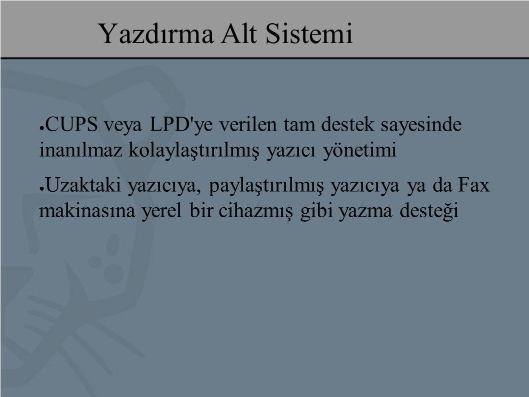 Yazdırma Alt Sistemi ● CUPS veya LPD ye verilen tam destek sayesinde inanılmaz kolaylaştırılmış yazıcı yönetimi ● Uzaktaki yazıcıya, paylaştırılmış yazıcıya ya da Fax makinasına yerel bir cihazmış gibi yazma desteği