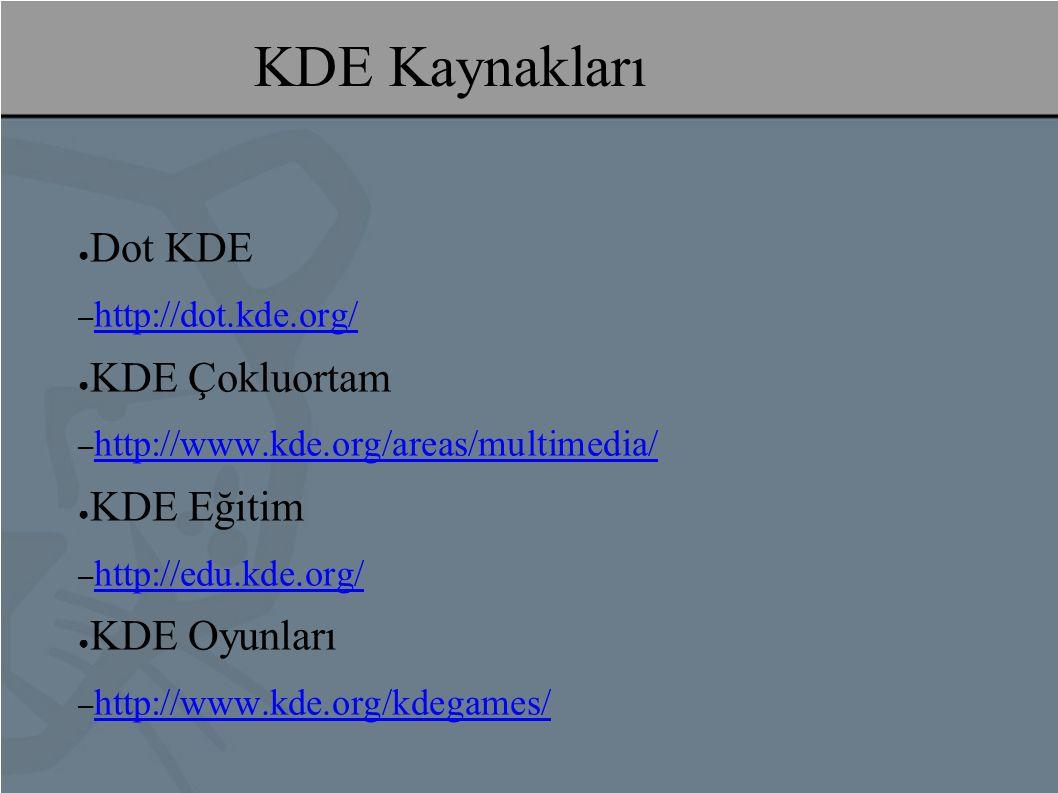 KDE Kaynakları ● Dot KDE – http://dot.kde.org/ http://dot.kde.org/ ● KDE Çokluortam – http://www.kde.org/areas/multimedia/ http://www.kde.org/areas/multimedia/ ● KDE Eğitim – http://edu.kde.org/ http://edu.kde.org/ ● KDE Oyunları – http://www.kde.org/kdegames/ http://www.kde.org/kdegames/