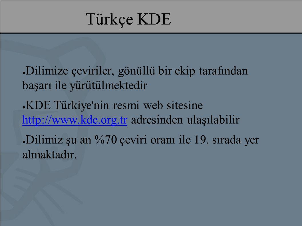 Türkçe KDE ● Dilimize çeviriler, gönüllü bir ekip tarafından başarı ile yürütülmektedir ● KDE Türkiye nin resmi web sitesine http://www.kde.org.tr adresinden ulaşılabilir http://www.kde.org.tr ● Dilimiz şu an %70 çeviri oranı ile 19.