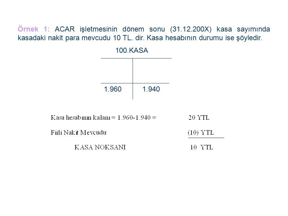 Örnek 1: ACAR işletmesinin dönem sonu (31.12.200X) kasa sayımında kasadaki nakit para mevcudu 10 TL.