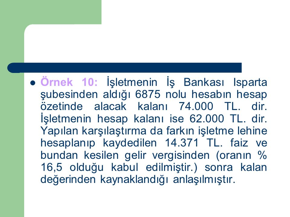 Örnek 10: İşletmenin İş Bankası Isparta şubesinden aldığı 6875 nolu hesabın hesap özetinde alacak kalanı 74.000 TL.