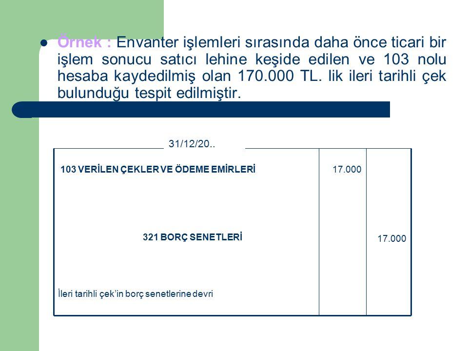 Örnek : Envanter işlemleri sırasında daha önce ticari bir işlem sonucu satıcı lehine keşide edilen ve 103 nolu hesaba kaydedilmiş olan 170.000 TL.