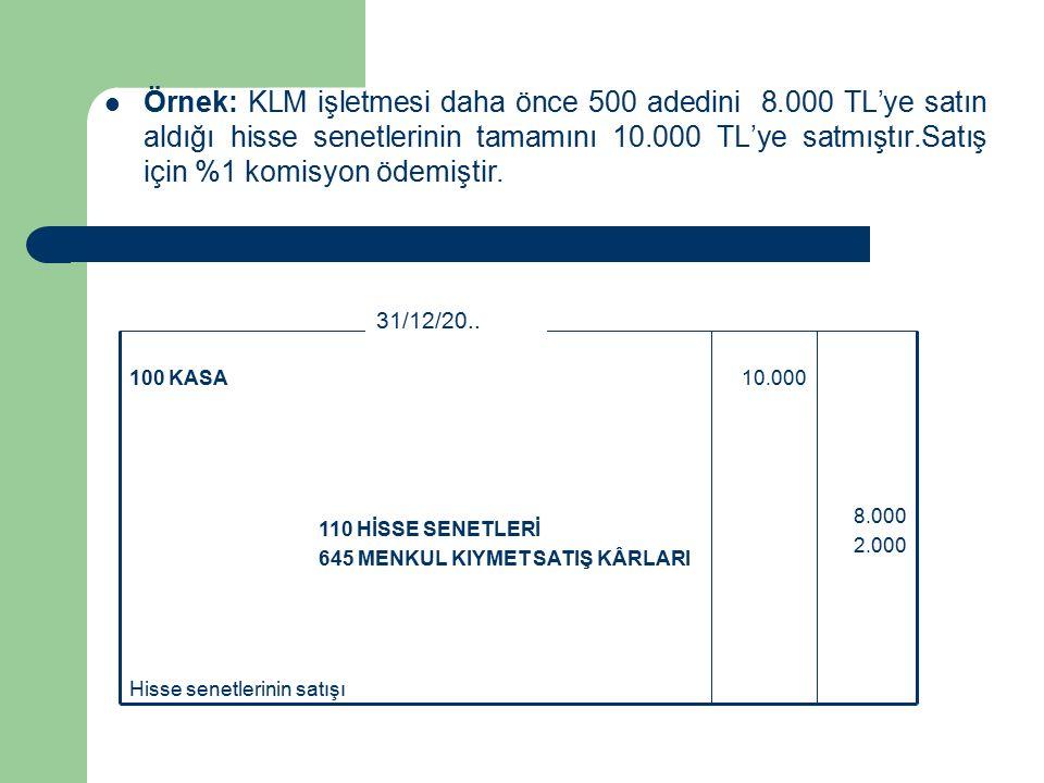 Örnek: KLM işletmesi daha önce 500 adedini 8.000 TL'ye satın aldığı hisse senetlerinin tamamını 10.000 TL'ye satmıştır.Satış için %1 komisyon ödemiştir.