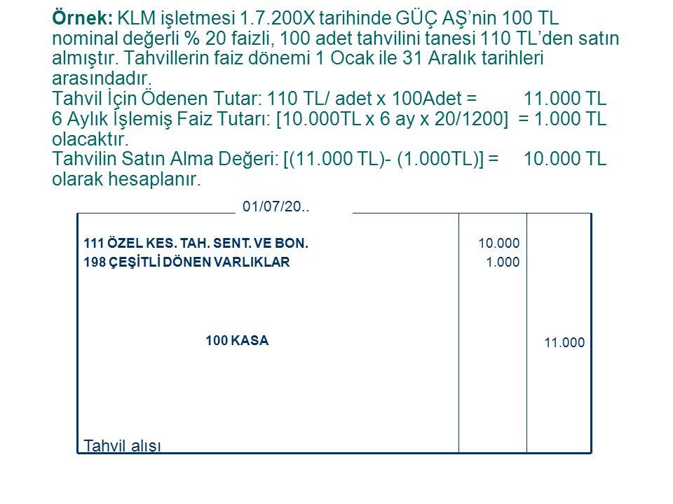 Örnek: KLM işletmesi 1.7.200X tarihinde GÜÇ AŞ'nin 100 TL nominal değerli % 20 faizli, 100 adet tahvilini tanesi 110 TL'den satın almıştır.