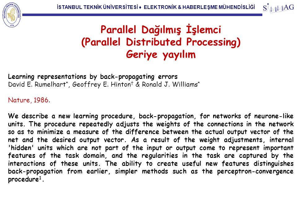 İSTANBUL TEKNİK ÜNİVERSİTESİ ♦ ELEKTRONİK & HABERLEŞME MÜHENDİSLİĞİ Parallel Dağılmış İşlemci (Parallel Distributed Processing) Geriye yayılım Learning representations by back-propagating errors David E.