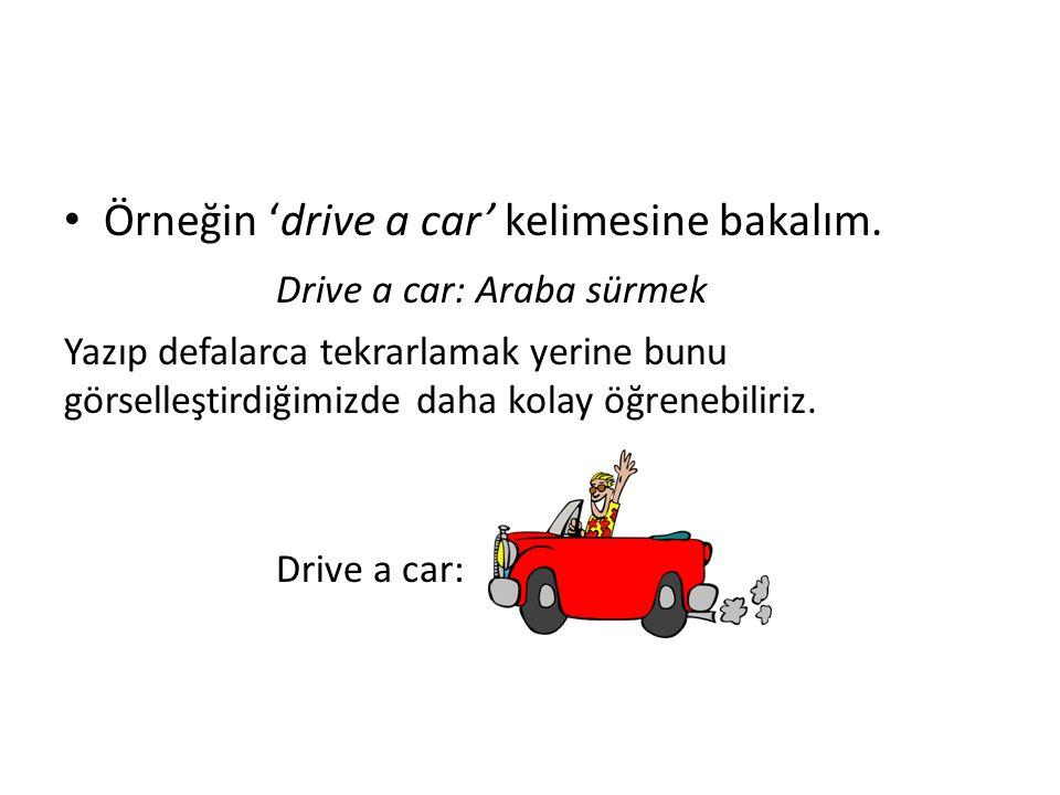 Örneğin 'drive a car' kelimesine bakalım. Drive a car: Araba sürmek Yazıp defalarca tekrarlamak yerine bunu görselleştirdiğimizde daha kolay öğrenebil
