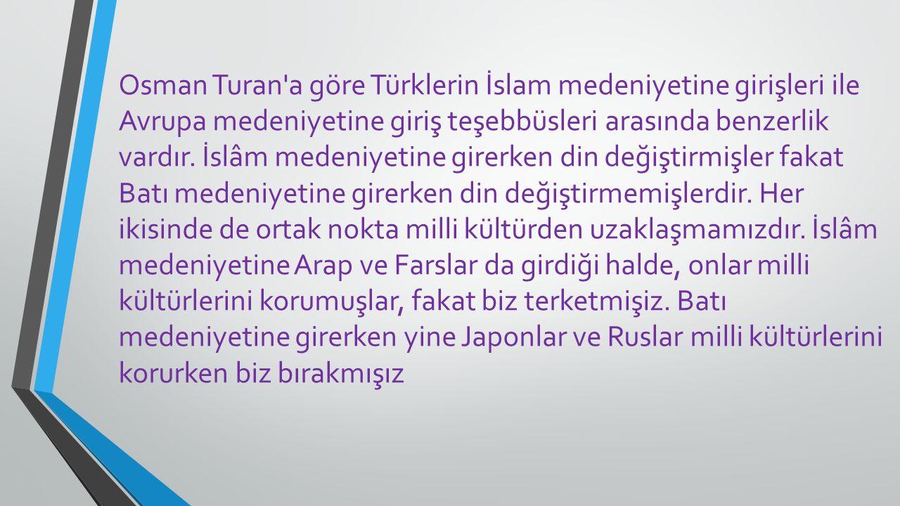 Osman Turan'a göre Türklerin İslam medeniyetine girişleri ile Avrupa medeniyetine giriş teşebbüsleri arasında benzerlik vardır. İslâm medeniyetine gir