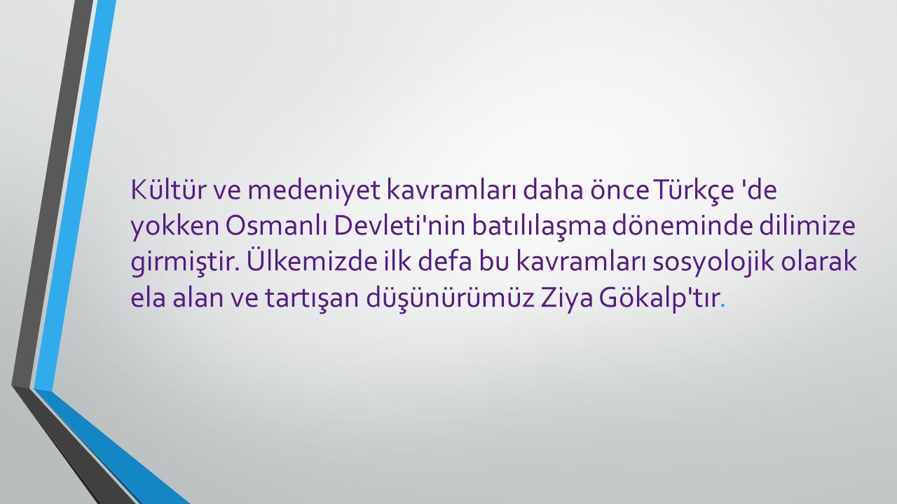 Kültür ve medeniyet kavramları daha önce Türkçe de yokken Osmanlı Devleti nin batılılaşma döneminde dilimize girmiştir.