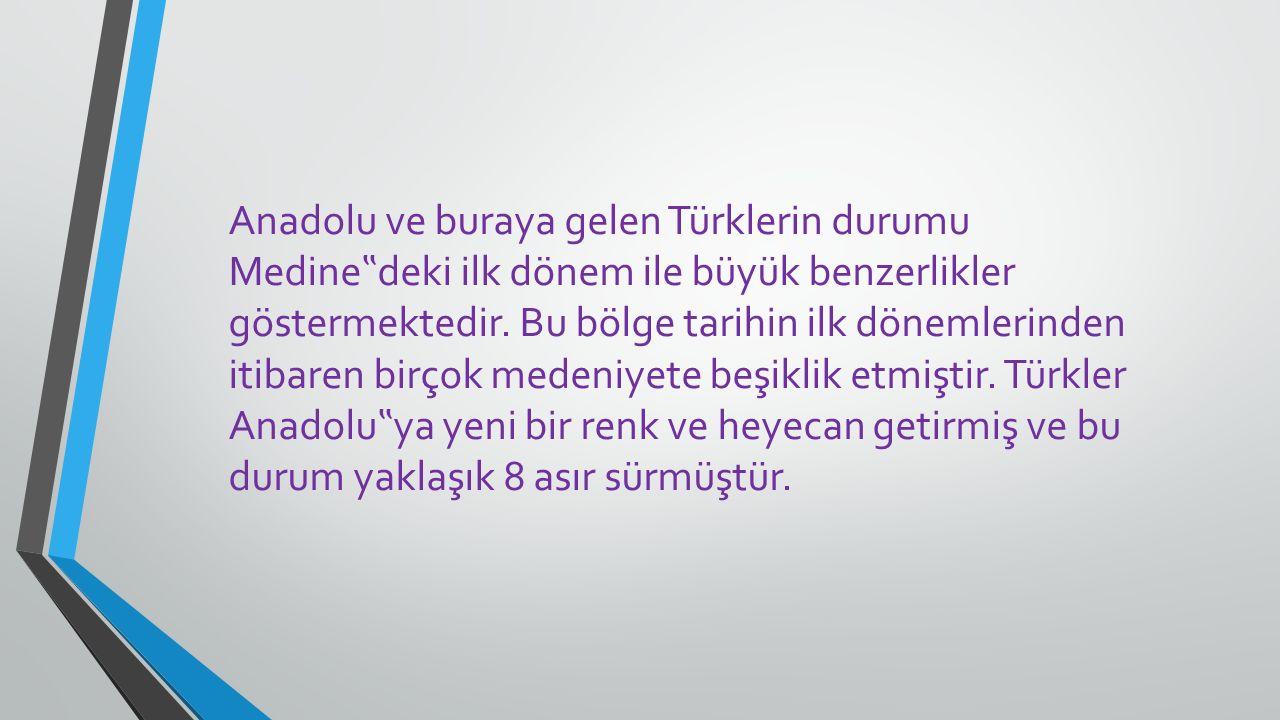 """Anadolu ve buraya gelen Türklerin durumu Medine """" deki ilk dönem ile büyük benzerlikler göstermektedir. Bu bölge tarihin ilk dönemlerinden itibaren bi"""