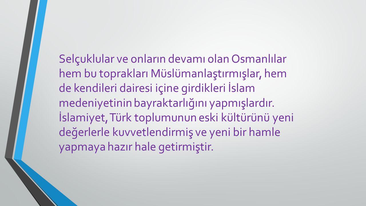 Selçuklular ve onların devamı olan Osmanlılar hem bu toprakları Müslümanlaştırmışlar, hem de kendileri dairesi içine girdikleri İslam medeniyetinin ba