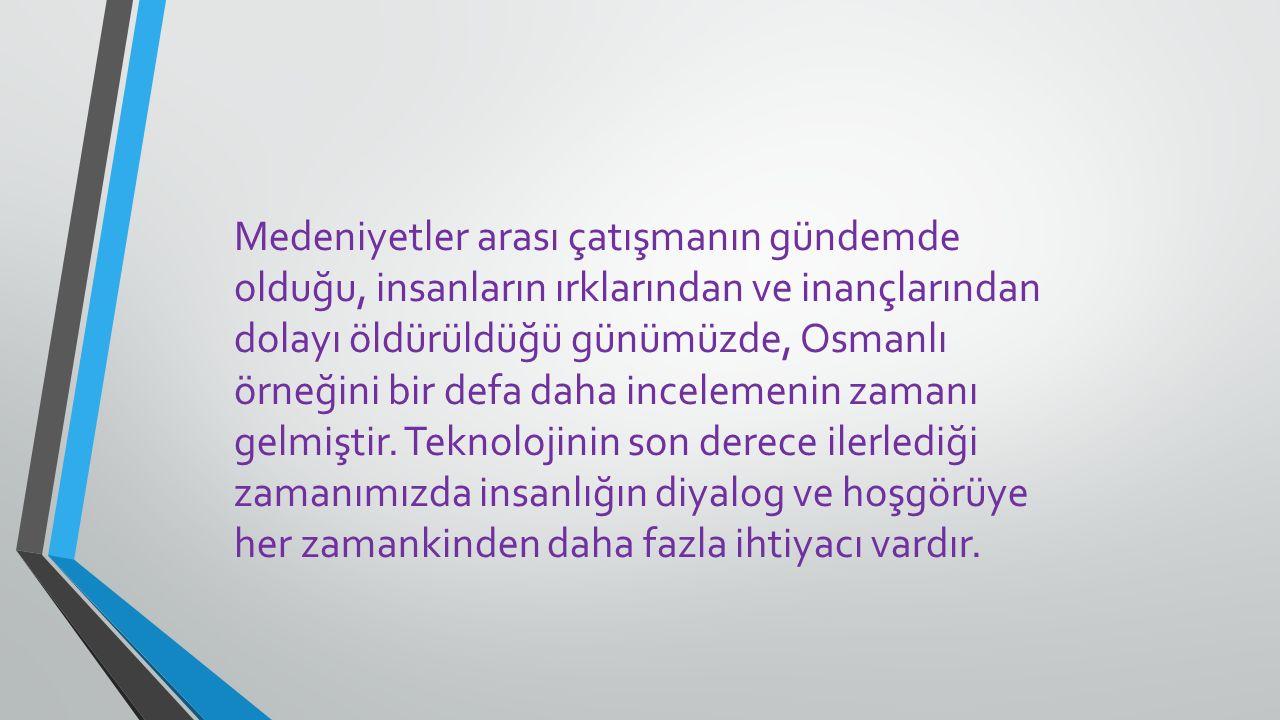 Medeniyetler arası çatışmanın gündemde olduğu, insanların ırklarından ve inançlarından dolayı öldürüldüğü günümüzde, Osmanlı örneğini bir defa daha in