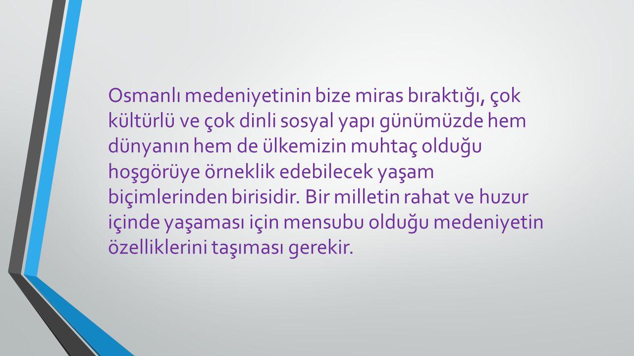 Osmanlı medeniyetinin bize miras bıraktığı, çok kültürlü ve çok dinli sosyal yapı günümüzde hem dünyanın hem de ülkemizin muhtaç olduğu hoşgörüye örne