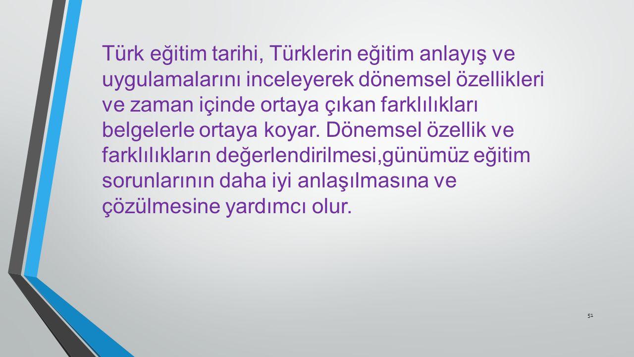51 Türk eğitim tarihi, Türklerin eğitim anlayış ve uygulamalarını inceleyerek dönemsel özellikleri ve zaman içinde ortaya çıkan farklılıkları belgelerle ortaya koyar.