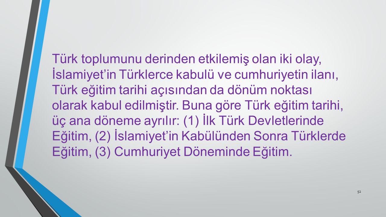 52 Türk toplumunu derinden etkilemiş olan iki olay, İslamiyet'in Türklerce kabulü ve cumhuriyetin ilanı, Türk eğitim tarihi açısından da dönüm noktası olarak kabul edilmiştir.