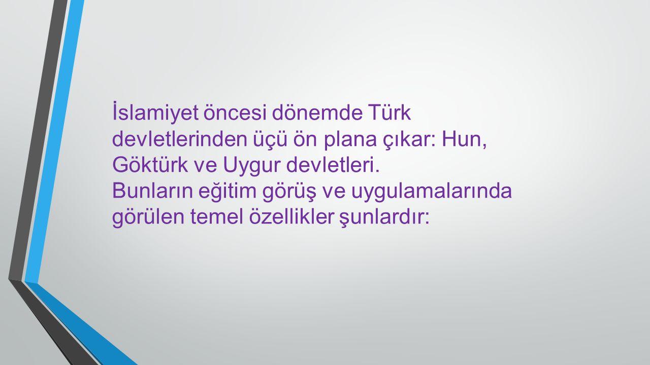 İslamiyet öncesi dönemde Türk devletlerinden üçü ön plana çıkar: Hun, Göktürk ve Uygur devletleri. Bunların eğitim görüş ve uygulamalarında görülen te