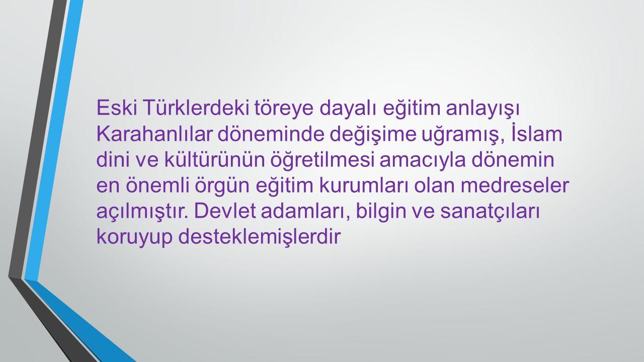 Eski Türklerdeki töreye dayalı eğitim anlayışı Karahanlılar döneminde değişime uğramış, İslam dini ve kültürünün öğretilmesi amacıyla dönemin en öneml