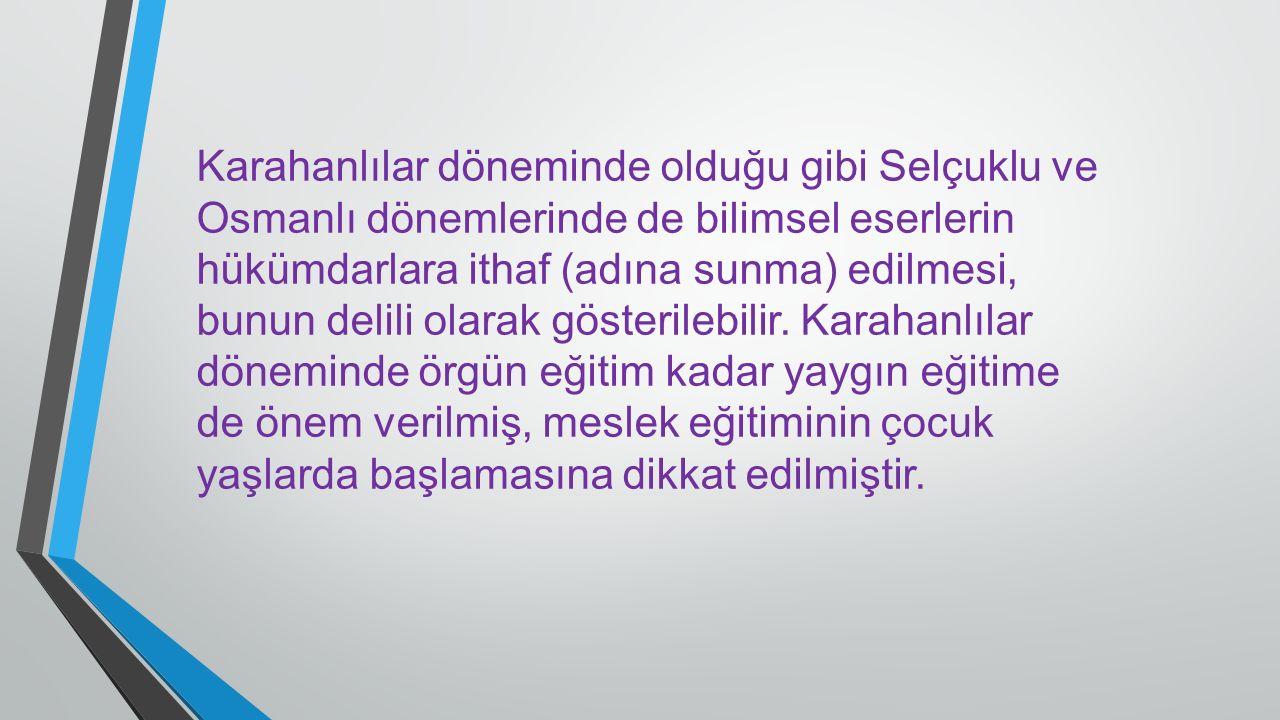 Karahanlılar döneminde olduğu gibi Selçuklu ve Osmanlı dönemlerinde de bilimsel eserlerin hükümdarlara ithaf (adına sunma) edilmesi, bunun delili olarak gösterilebilir.
