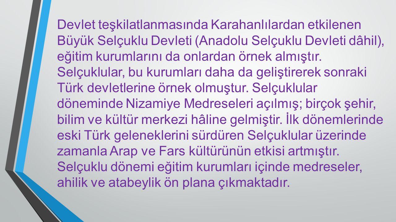 Devlet teşkilatlanmasında Karahanlılardan etkilenen Büyük Selçuklu Devleti (Anadolu Selçuklu Devleti dâhil), eğitim kurumlarını da onlardan örnek almı