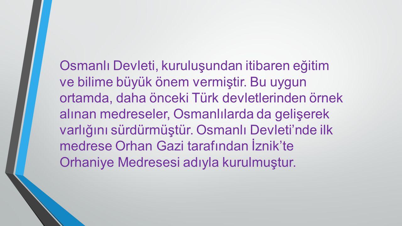 Osmanlı Devleti, kuruluşundan itibaren eğitim ve bilime büyük önem vermiştir. Bu uygun ortamda, daha önceki Türk devletlerinden örnek alınan medresele