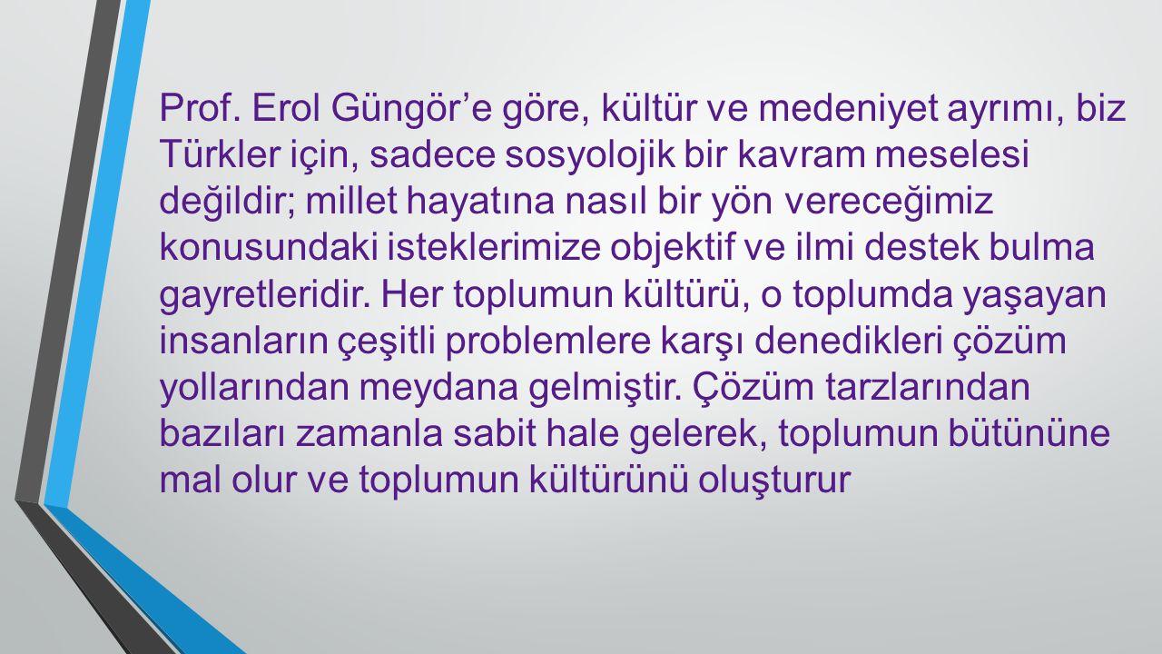 Prof. Erol Güngör'e göre, kültür ve medeniyet ayrımı, biz Türkler için, sadece sosyolojik bir kavram meselesi değildir; millet hayatına nasıl bir yön