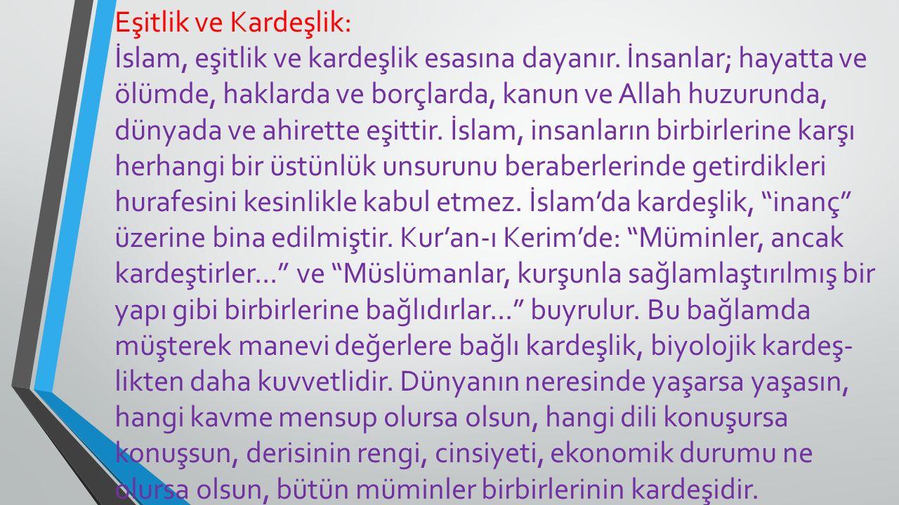 Eşitlik ve Kardeşlik: İslam, eşitlik ve kardeşlik esasına dayanır. İnsanlar; hayatta ve ölümde, haklarda ve borçlarda, kanun ve Allah huzurunda, dünya