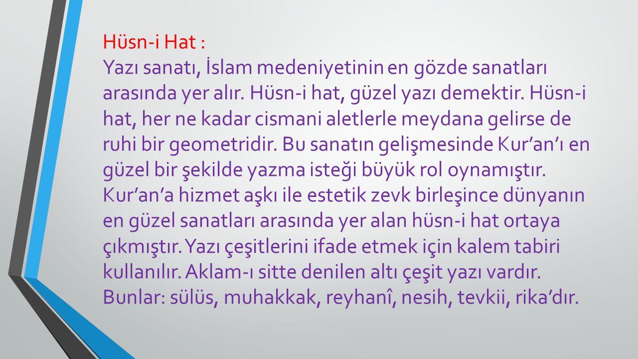 Hüsn-i Hat : Yazı sanatı, İslam medeniyetinin en gözde sanatları arasında yer alır. Hüsn-i hat, güzel yazı demektir. Hüsn-i hat, her ne kadar cismani
