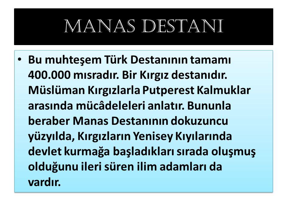 Manas destanı Bu muhteşem Türk Destanının tamamı 400.000 mısradır. Bir Kırgız destanıdır. Müslüman Kırgızlarla Putperest Kalmuklar arasında mücâdelele