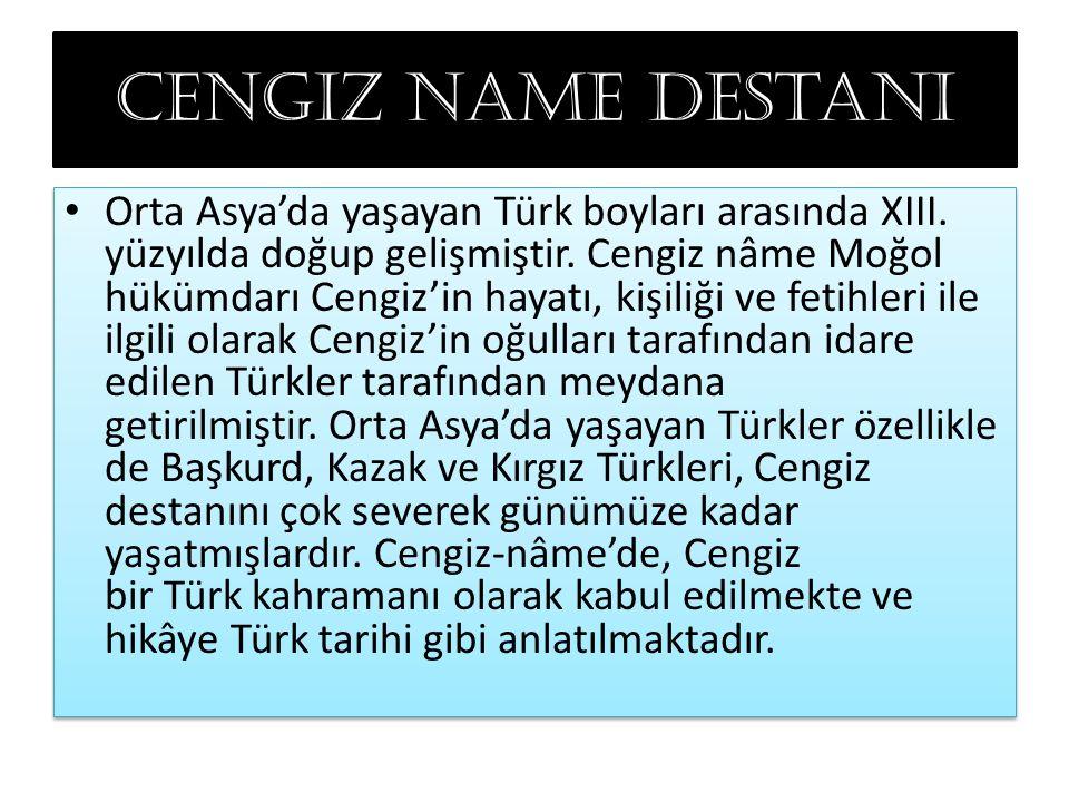 Cengiz name destanı Orta Asya'da yaşayan Türk boyları arasında XIII. yüzyılda doğup gelişmiştir. Cengiz nâme Moğol hükümdarı Cengiz'in hayatı, kişiliğ