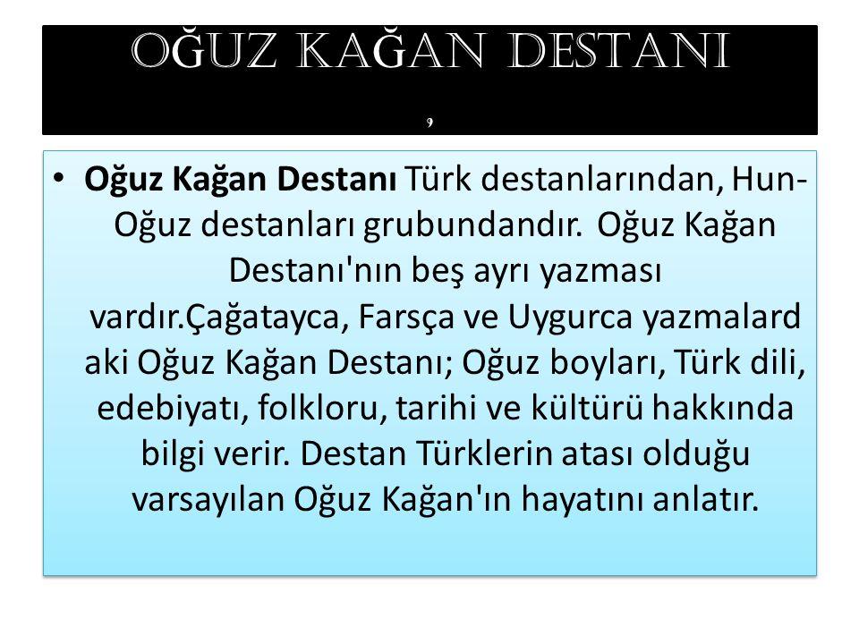 O Ğ UZ KA Ğ AN DESTANI, Oğuz Kağan Destanı Türk destanlarından, Hun- Oğuz destanları grubundandır. Oğuz Kağan Destanı'nın beş ayrı yazması vardır.Çağa