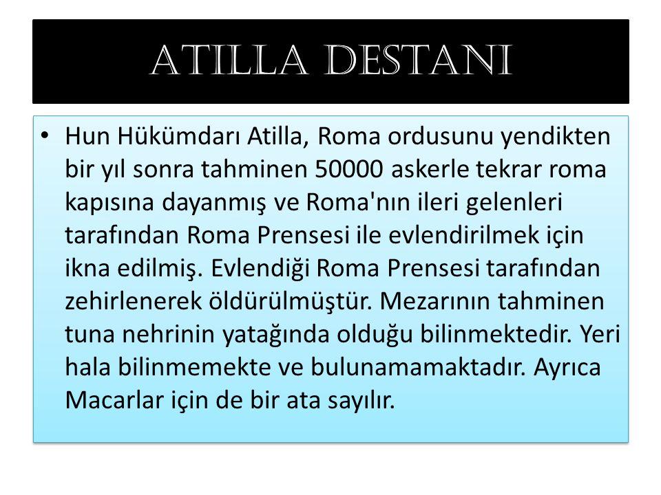 Atilla destanı Hun Hükümdarı Atilla, Roma ordusunu yendikten bir yıl sonra tahminen 50000 askerle tekrar roma kapısına dayanmış ve Roma nın ileri gelenleri tarafından Roma Prensesi ile evlendirilmek için ikna edilmiş.