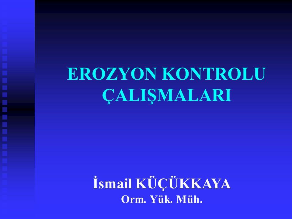 EROZYON KONTROLU ÇALIŞMALARI İsmail KÜÇÜKKAYA Orm. Yük. Müh.