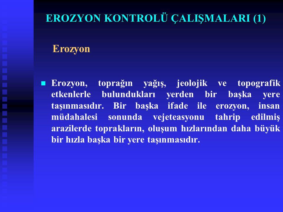EROZYON KONTROLÜ ÇALIŞMALARI (1) Erozyon, toprağın yağış, jeolojik ve topografik etkenlerle bulundukları yerden bir başka yere taşınmasıdır.