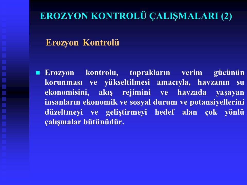 EROZYON KONTROLÜ ÇALIŞMALARI (2) Erozyon kontrolu, toprakların verim gücünün korunması ve yükseltilmesi amacıyla, havzanın su ekonomisini, akış rejimi