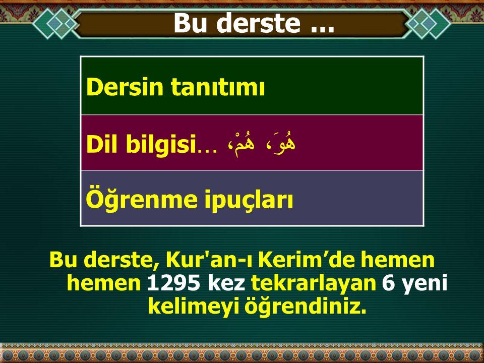 Bu derste... Dersin tanıtımı Dil bilgisi ھُوَ، ھُمْ،... Öğrenme ipuçları Bu derste, Kur'an-ı Kerim'de hemen hemen 1295 kez tekrarlayan 6 yeni kelimeyi