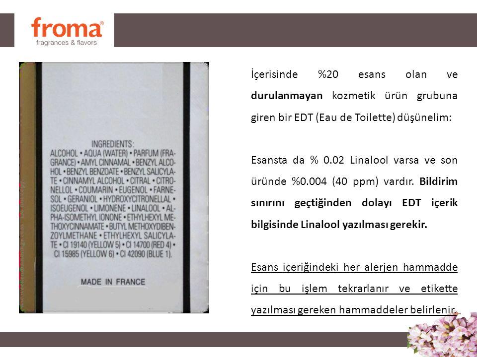 İçerisinde %20 esans olan ve durulanmayan kozmetik ürün grubuna giren bir EDT (Eau de Toilette) düşünelim: Esansta da % 0.02 Linalool varsa ve son üründe %0.004 (40 ppm) vardır.