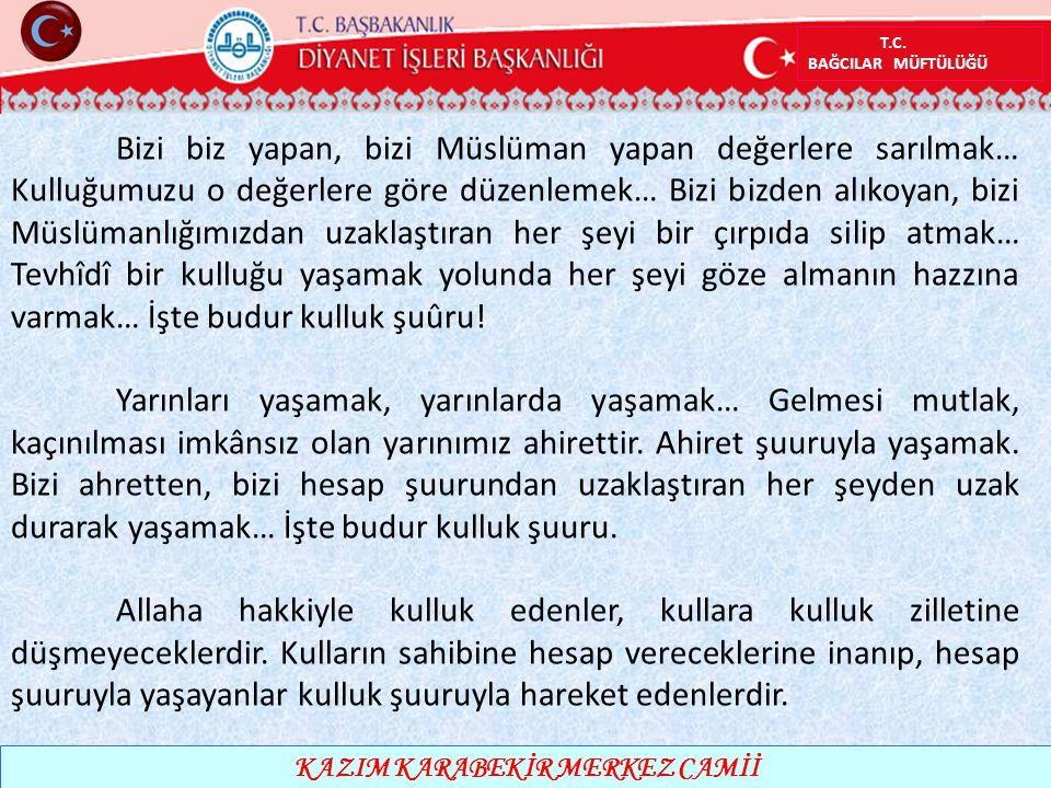 T.C. BAĞCILAR MÜFTÜLÜĞÜ KAZIM KARABEKİR MERKEZ CAMİİ Bizi biz yapan, bizi Müslüman yapan değerlere sarılmak… Kulluğumuzu o değerlere göre düzenlemek…