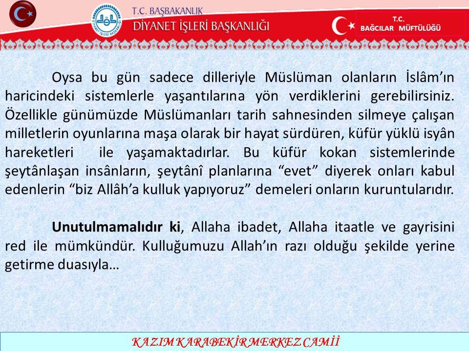 T.C. BAĞCILAR MÜFTÜLÜĞÜ KAZIM KARABEKİR MERKEZ CAMİİ Oysa bu gün sadece dilleriyle Müslüman olanların İslâm'ın haricindeki sistemlerle yaşantılarına y