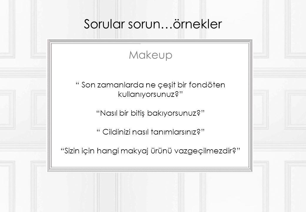 Sorular sorun…örnekler Makeup Son zamanlarda ne çeşit bir fondöten kullanıyorsunuz Nasıl bir bitiş bakıyorsunuz Cildinizi nasıl tanımlarsınız Sizin için hangi makyaj ürünü vazgeçilmezdir