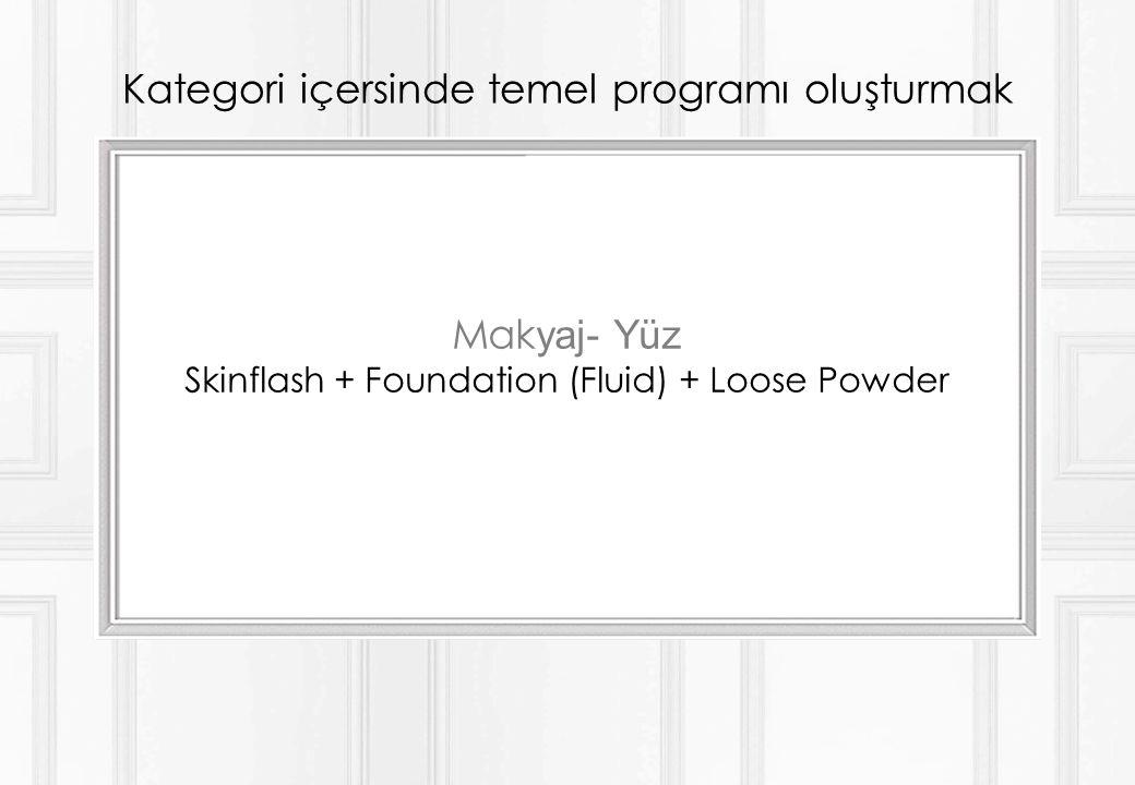 Kategori içersinde temel programı oluşturmak Mak yaj- Yüz Skinflash + Foundation (Fluid) + Loose Powder