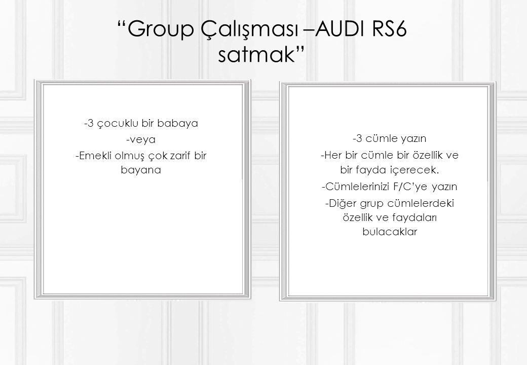 Group Çalışması –AUDI RS6 satmak -3 çocuklu bir babaya -veya -Emekli olmuş çok zarif bir bayana -3 cümle yazın -Her bir cümle bir özellik ve bir fayda içerecek.