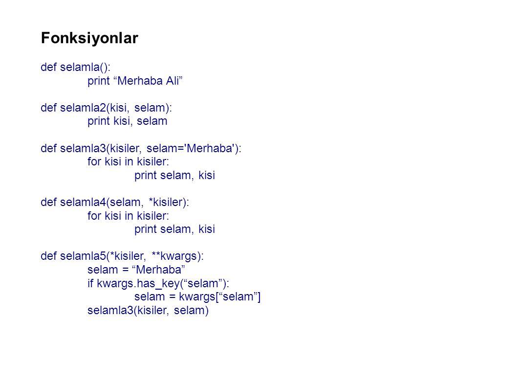 Fonksiyonlar def selamla(): print Merhaba Ali def selamla2(kisi, selam): print kisi, selam def selamla3(kisiler, selam= Merhaba ): for kisi in kisiler: print selam, kisi def selamla4(selam, *kisiler): for kisi in kisiler: print selam, kisi def selamla5(*kisiler, **kwargs): selam = Merhaba if kwargs.has_key( selam ): selam = kwargs[ selam ] selamla3(kisiler, selam)