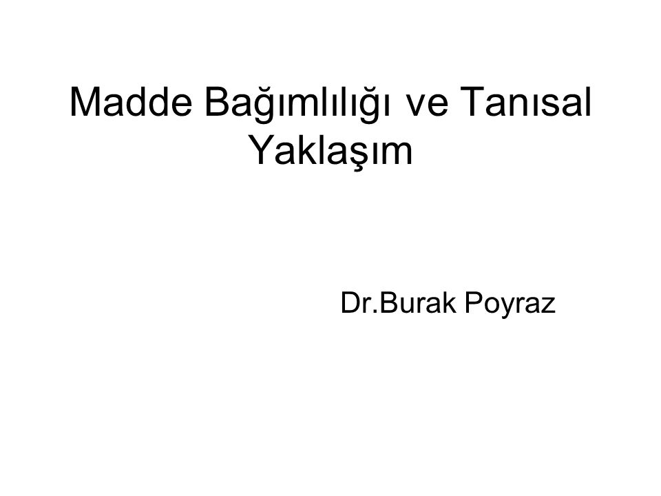 Madde Bağımlılığı ve Tanısal Yaklaşım Dr.Burak Poyraz