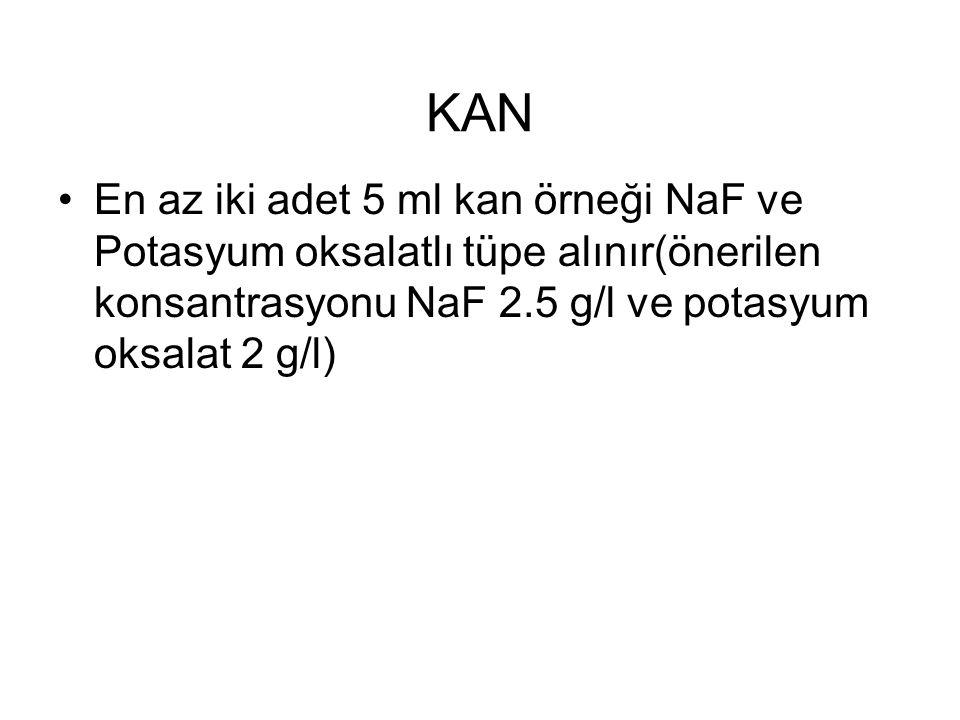 KAN En az iki adet 5 ml kan örneği NaF ve Potasyum oksalatlı tüpe alınır(önerilen konsantrasyonu NaF 2.5 g/l ve potasyum oksalat 2 g/l)