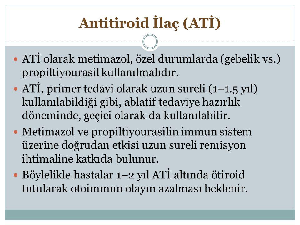 Antitiroid İlaç (ATİ) ATİ olarak metimazol, özel durumlarda (gebelik vs.) propiltiyourasil kullanılmalıdır. ATİ, primer tedavi olarak uzun sureli (1–1