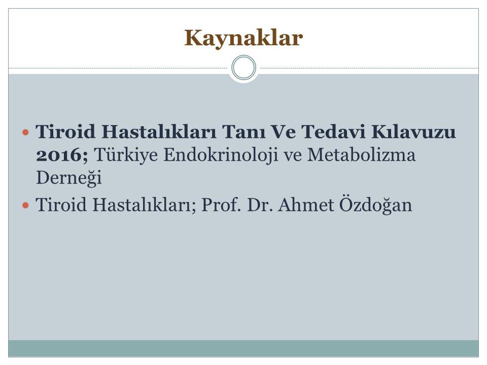 Kaynaklar Tiroid Hastalıkları Tanı Ve Tedavi Kılavuzu 2016; Türkiye Endokrinoloji ve Metabolizma Derneği Tiroid Hastalıkları; Prof. Dr. Ahmet Özdoğan