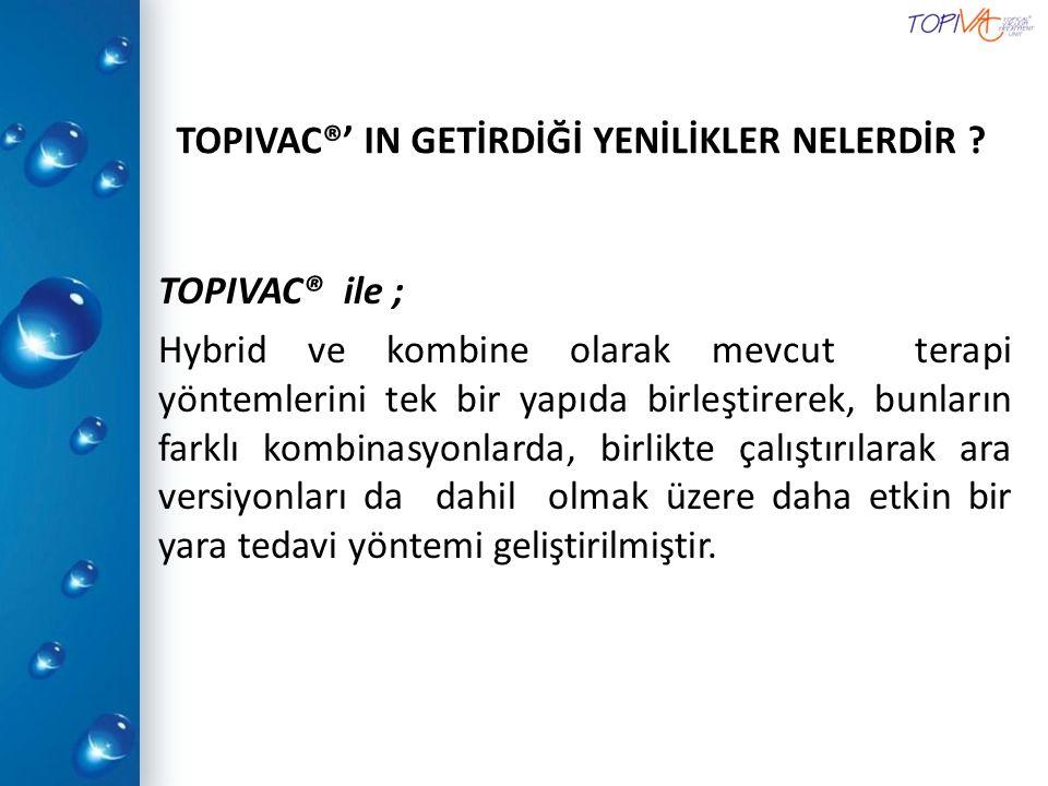 TOPIVAC®' IN GETİRDİĞİ YENİLİKLER NELERDİR ? TOPIVAC® ile ; Hybrid ve kombine olarak mevcut terapi yöntemlerini tek bir yapıda birleştirerek, bunların