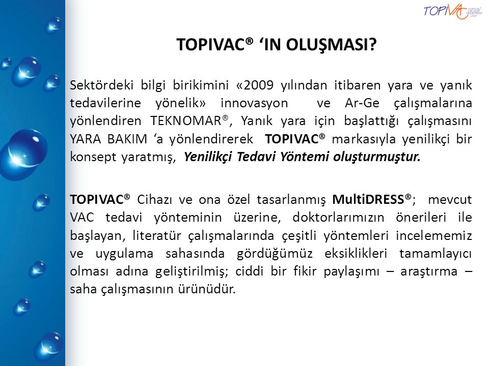 2009 yılında başlamış olup üç yıl süren araştırmalar sonucunda yeni bir tedavi yöntemi olan TOPIVAC® cihazı ve buna ait özel hasta tedavi birimi TOPISET geliştirilmiştir.