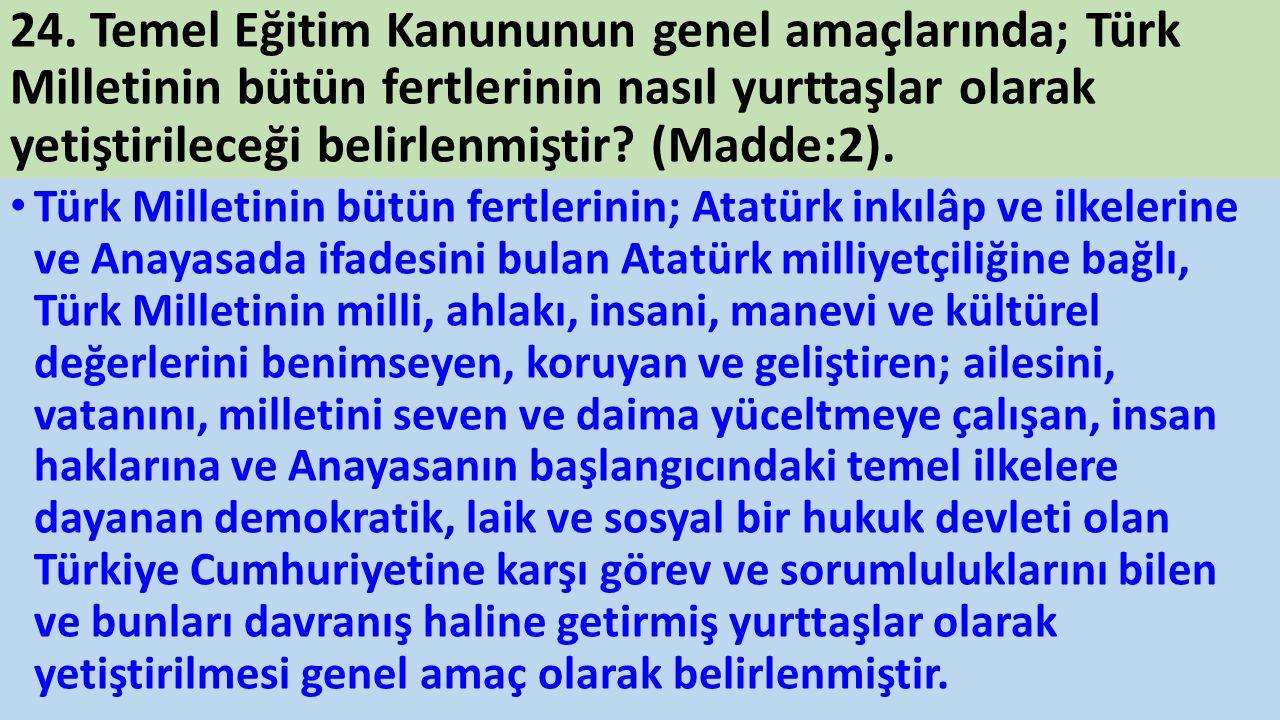 24. Temel Eğitim Kanununun genel amaçlarında; Türk Milletinin bütün fertlerinin nasıl yurttaşlar olarak yetiştirileceği belirlenmiştir? (Madde:2). Tür