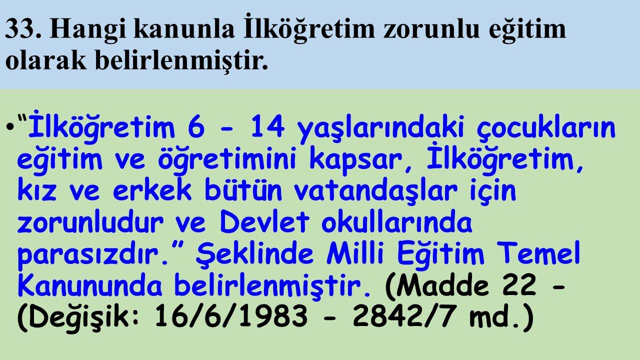 33. Hangi kanunla İlköğretim zorunlu eğitim olarak belirlenmiştir.